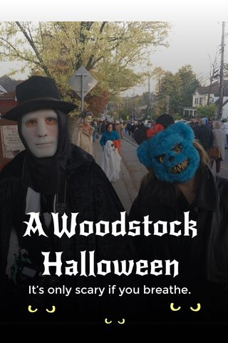 A Woodstock Halloween It's only scary if you breathe.