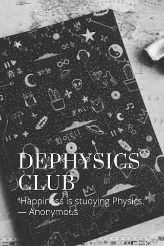 """DEPHYSICS CLUB """"Happiness is studying Physics."""" — Anonymous"""
