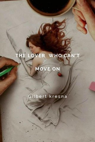 THE LOVER WHO CAN'T MOVE ON Gilbert kresna