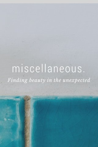 miscellaneous. Finding beauty in the unexpected