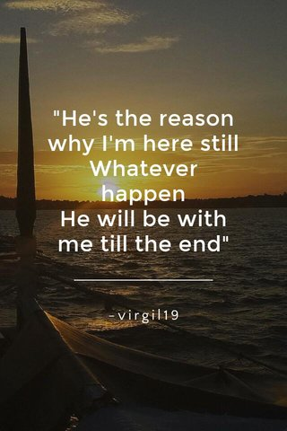 """""""He's the reason why I'm here still Whatever happen He will be with me till the end"""" -virgil19"""