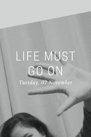 LIFE MUST GO ON Tuesday, 07 November