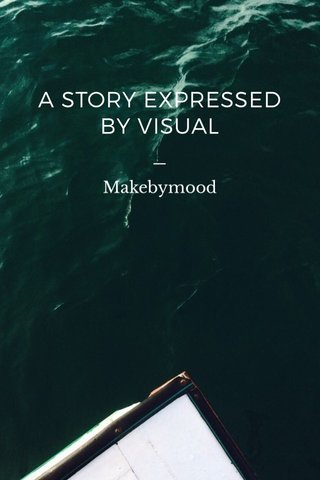 A STORY EXPRESSED BY VISUAL _ Makebymood