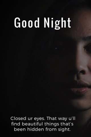 Good Night Closed ur eyes. That way u'll find beautiful things that's been hidden from sight.