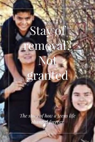 Stay of removal? Not granted The story of how a teens life changed forever