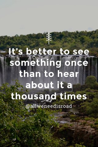 It's better to see something once than to hear about it a thousand times @allweneedisroad