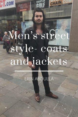 Men's street style- coats and jackets ERIN ABDULLA