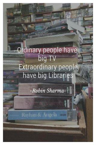 Ordinary people have big TV Extraordinary people have big Libraries -Robin Sharma-