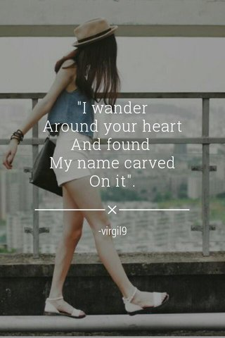 """""""I wander Around your heart And found My name carved On it"""". -virgil9"""