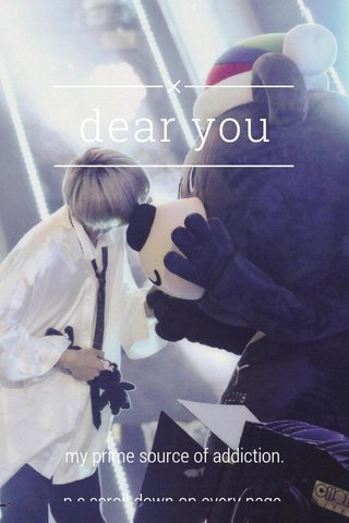 dear you my prime source of addiction. p.s scroll down on every page. p.s.s i wish i was that bear. p.s.s.s You
