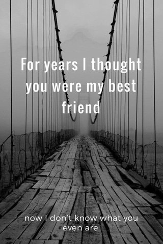 For years I thought you were my best friend now I don't know what you even are.