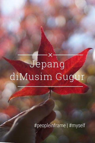 Jepang diMusim Gugur #peopleinframe   #myself