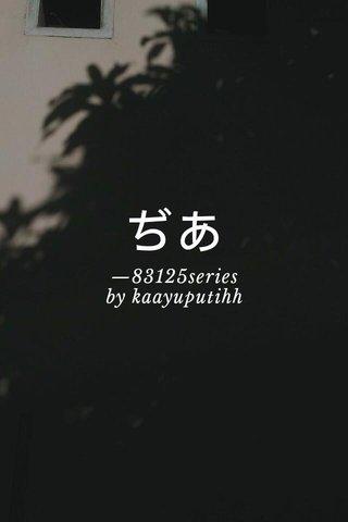 ぢあ —83125series by kaayuputihh