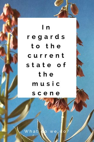 In regards to the current state of the music scene What do we do?