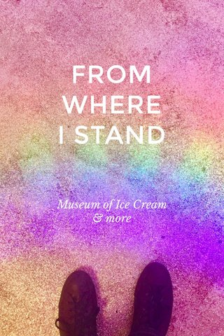 FROM WHERE I STAND Museum of Ice Cream & more