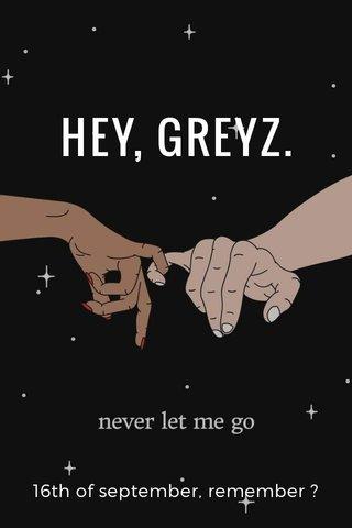 HEY, GREYZ. 16th of september, remember ?