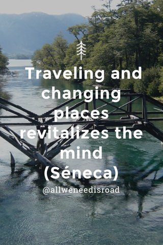 Traveling and changing places revitalizes the mind (Séneca) @allweneedisroad