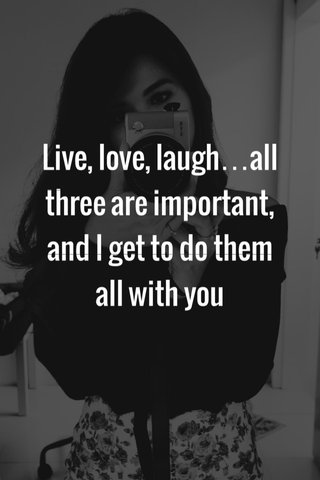 Live, love, laugh…all three are important, and I get to do them all with you