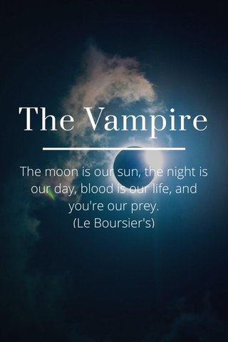 The Vampire The moon is our sun, the night is our day, blood is our life, and you're our prey. (Le Boursier's)