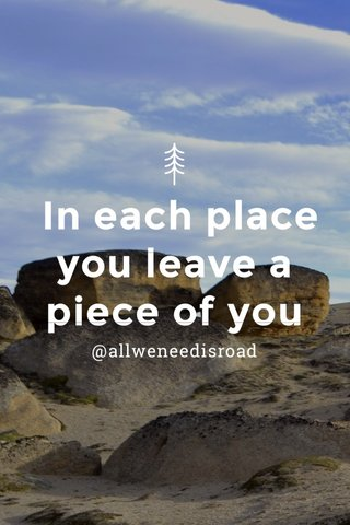 In each place you leave a piece of you @allweneedisroad