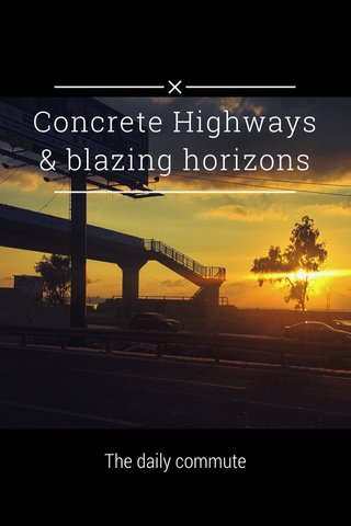 Concrete Highways & blazing horizons The daily commute