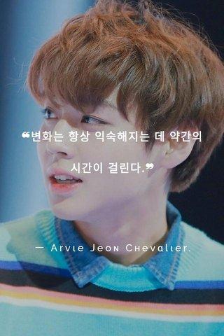 ❝변화는 항상 익숙해지는 데 약간의 시간이 걸린다.❞ ㅡ Arvιe Jeoɴ Cнevαlιer.