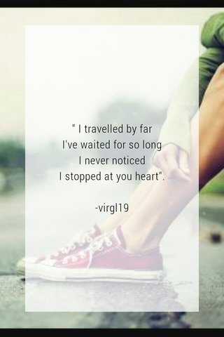 """"""" I travelled by far I've waited for so long I never noticed I stopped at you heart"""". -virgl19"""
