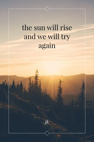 the sun will rise and we will try again jk