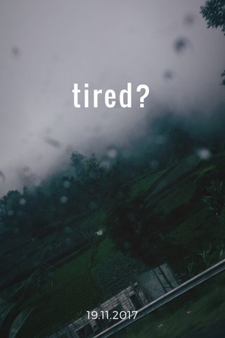 tired? 19.11.2017