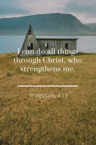 I can do all things through Christ, who strengthens me. Philippians 4:13