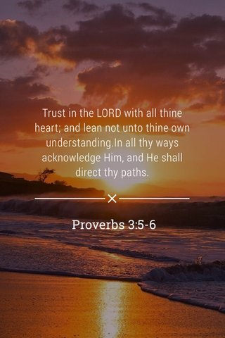 Proverbs 3:5-6 Trust in the LORD with all thine heart; and lean not unto thine own understanding.In all thy ways acknowledge Him, and He shall direct thy paths.