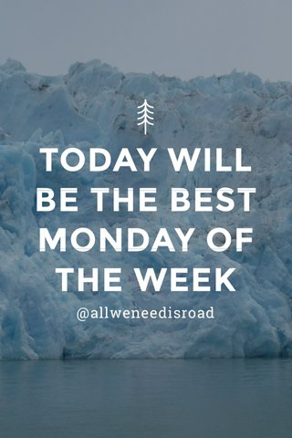 TODAY WILL BE THE BEST MONDAY OF THE WEEK @allweneedisroad