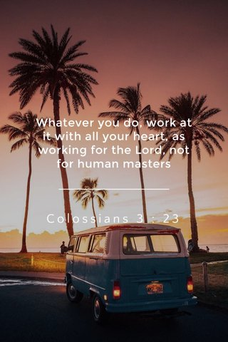 Colossians 3 : 23 Whatever you do, work at it with all your heart, as working for the Lord, not for human masters