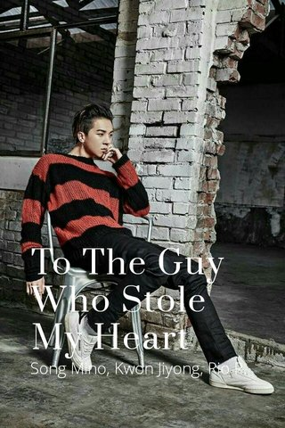To The Guy Who Stole My Heart Song Mino, Kwon Jiyong, Rio P.