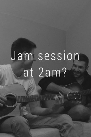Jam session at 2am?