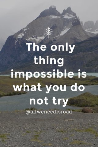 The only thing impossible is what you do not try @allweneedisroad
