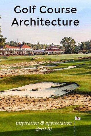 Golf Course Architecture inspiration & appreciation (part 3)