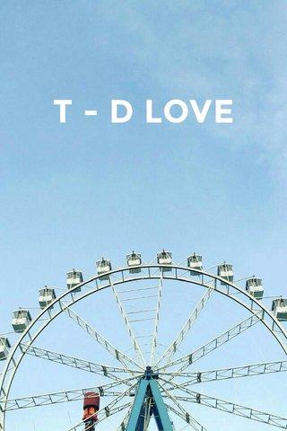 T - D LOVE