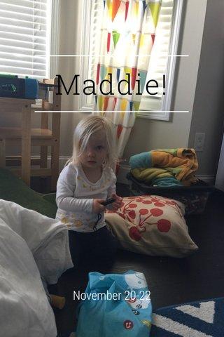 Maddie! November 20-22