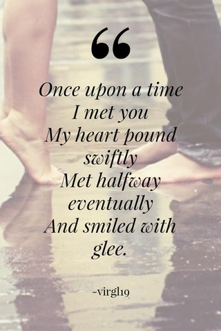 Once upon a time I met you My heart pound swiftly Met halfway eventually And smiled with glee. -virgl19