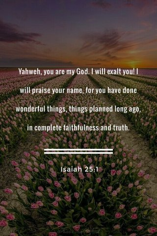 Yahweh, you are my God. I will exalt you! I will praise your name, for you have done wonderful things, things planned long ago, in complete faithfulness and truth. Isaiah 25:1