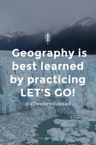 Geography is best learned by practicing LET'S GO! @allweneedisroad
