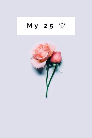 My 25 ♡