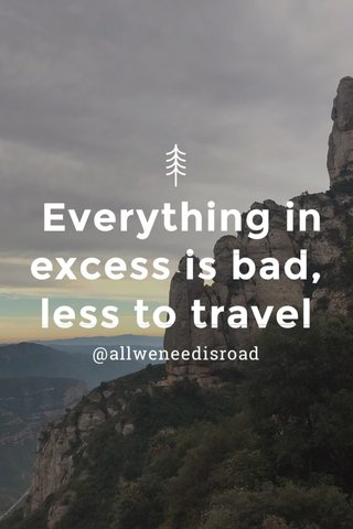 Everything in excess is bad, less to travel @allweneedisroad