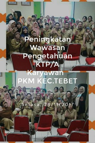Peningkatan Wawasan Pengetahuan KTP/A Karyawan PKM KEC.TEBET Selasa, 28/11/2017