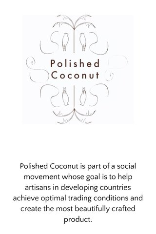 Polished Coconut is part of a social movement whose goal is to help artisans in developing countries achieve optimal trading conditions and create the most beautifully crafted product.