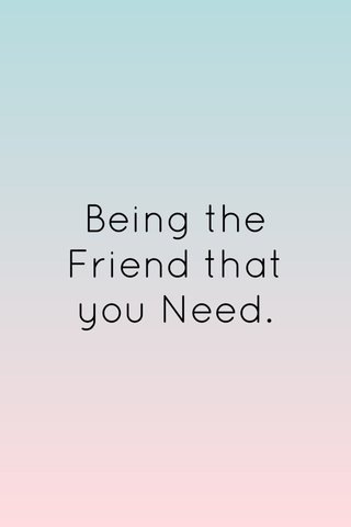 Being the Friend that you Need.