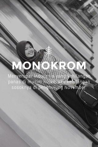 MONOKROM Menyerupai Indonesia yang kehilangan panas di musim hujan; aku kehilangan sosoknya di penghujung November.