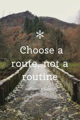 Choose a route, not a routine @allweneedisroad