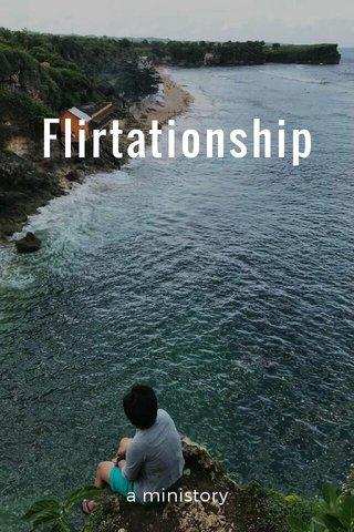 Flirtationship a ministory